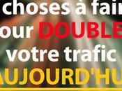 choses faire pour DOUBLER votre trafic AUJOURD'HUI